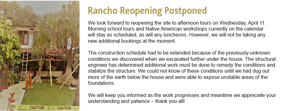 Rancho Reopeining Postponed - We regret to say that we must change our previously scheduled date for reopening the site for public afternoon tours post the holiday season.We had hoped to reopen on Wednesday afternoon, January 10th, 2018. However, we now forecast that we will not reopen for afternoon tours until at least Wednesday, January 31st, and may in fact need to extend that date. The morning school tours and Native American workshops currently on the January calendar will stay as scheduled, as will any luncheons. However, we will not be taking any new additional bookings at the moment. The construction schedule had to be extended because of the previously-unknown conditions we discovered when we excavated further under the house. The structural engineer has determined additional work must be done to remedy the conditions and stabilize the structure. We could not know of these conditions until we had dug out more of the earth below the house and were able to expose unstable areas of the foundations. We will keep you informed as the work progresses and meantime we appreciate your understanding and patience – thank you all!